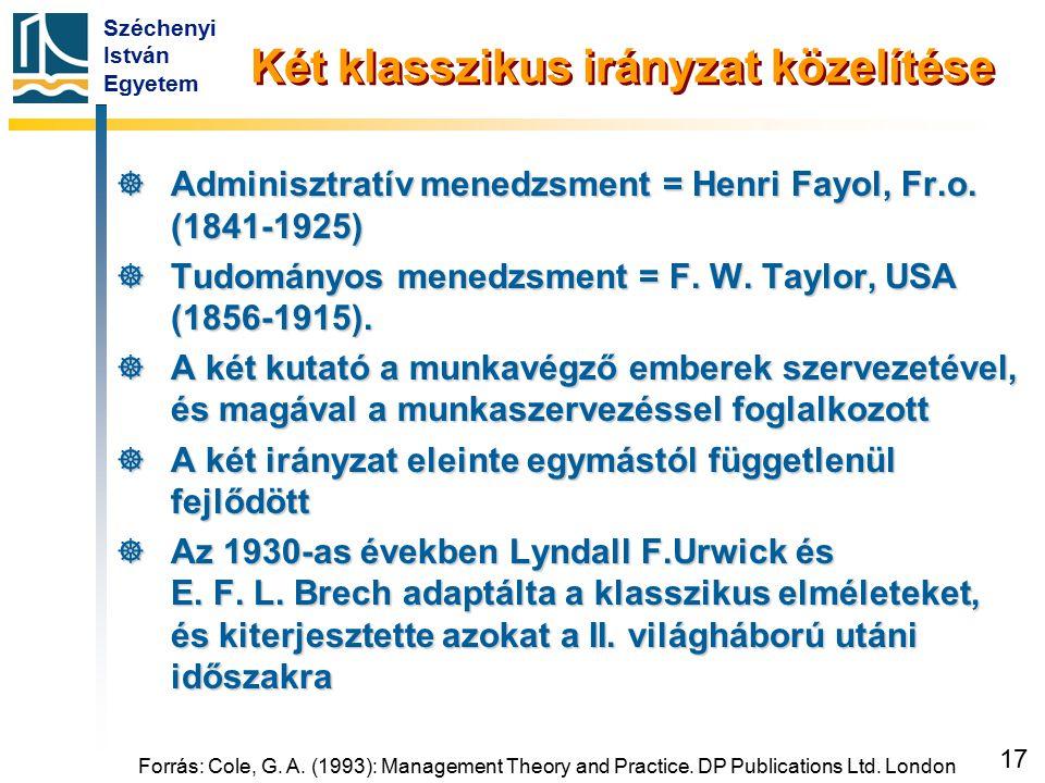 Széchenyi István Egyetem 17 Két klasszikus irányzat közelítése  Adminisztratív menedzsment = Henri Fayol, Fr.o. (1841-1925)  Tudományos menedzsment