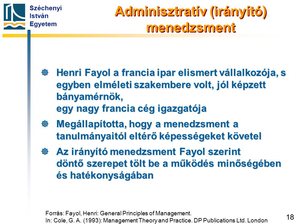 Széchenyi István Egyetem 18 Forrás: Fayol, Henri: General Principles of Management. In: Cole, G. A. (1993): Management Theory and Practice. DP Publica