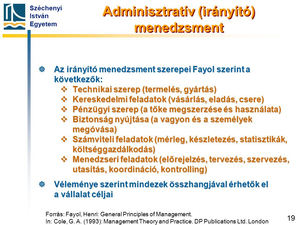 Széchenyi István Egyetem 19 Forrás: Fayol, Henri: General Principles of Management. In: Cole, G. A. (1993): Management Theory and Practice. DP Publica