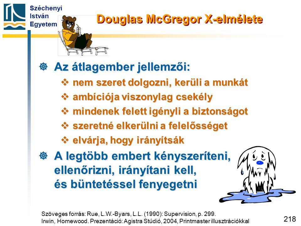 Széchenyi István Egyetem 218 Douglas McGregor X-elmélete  Az átlagember jellemzői:  nem szeret dolgozni, kerüli a munkát  ambíciója viszonylag csek