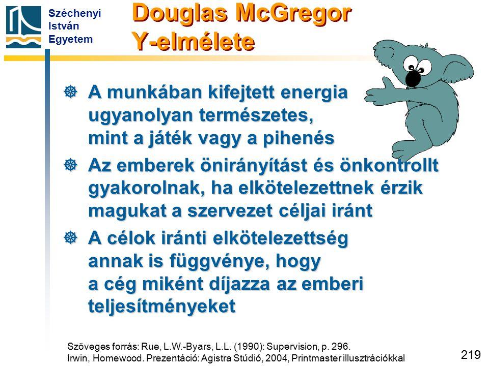 Széchenyi István Egyetem 219 Douglas McGregor Y-elmélete  A munkában kifejtett energia ugyanolyan természetes, mint a játék vagy a pihenés  Az ember