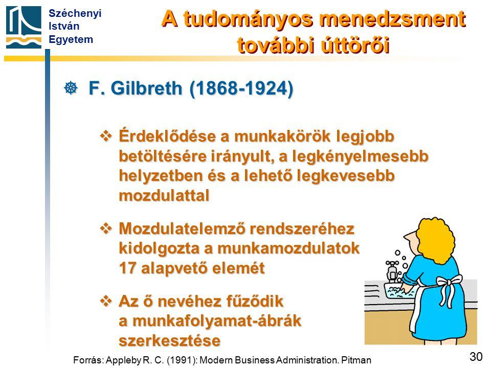 Széchenyi István Egyetem 30 A tudományos menedzsment további úttörői  F. Gilbreth (1868-1924)  Érdeklődése a munkakörök legjobb betöltésére irányult