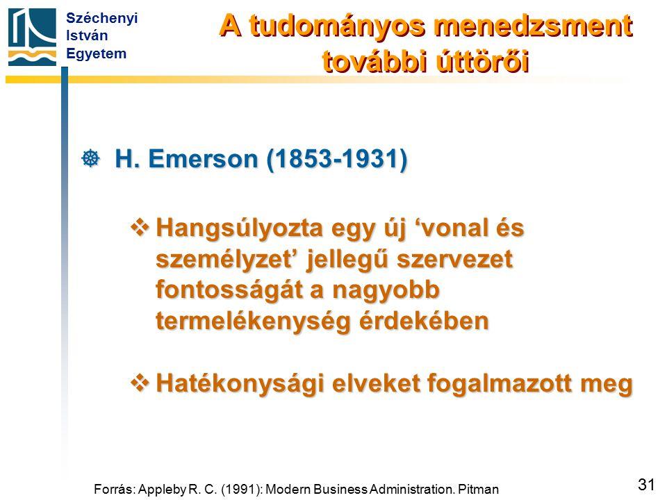 Széchenyi István Egyetem 31 A tudományos menedzsment további úttörői  H. Emerson (1853-1931)  Hangsúlyozta egy új 'vonal és személyzet' jellegű szer