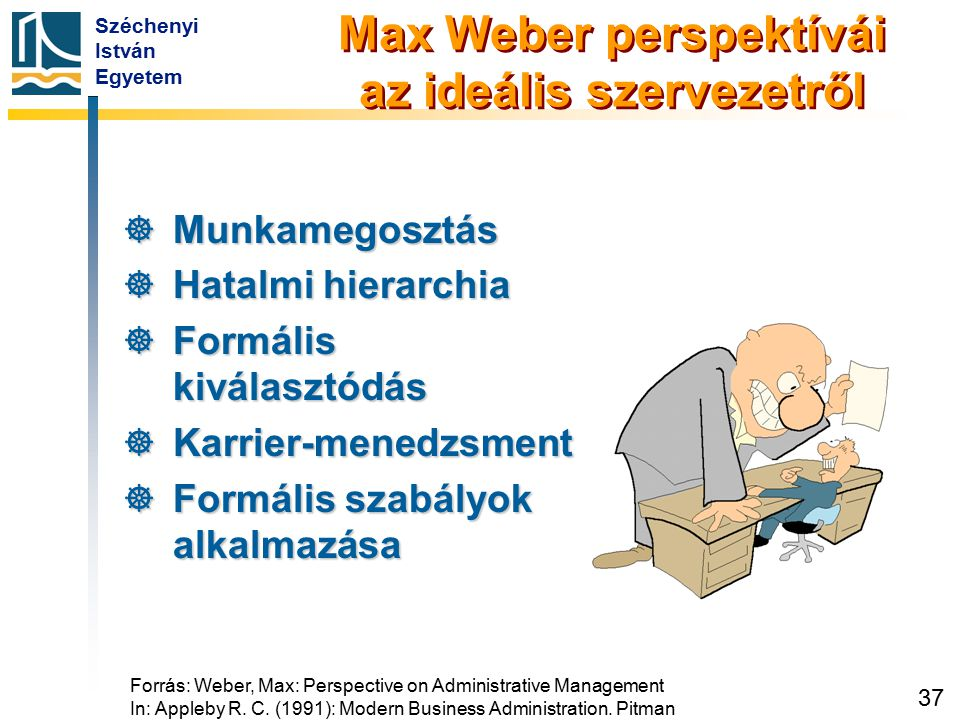 Széchenyi István Egyetem 37 Forrás: Weber, Max: Perspective on Administrative Management In: Appleby R. C. (1991): Modern Business Administration. Pit