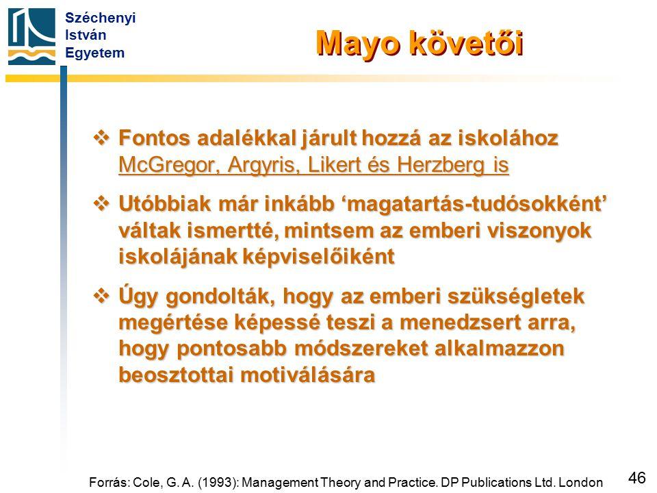 Széchenyi István Egyetem 46 Forrás: Cole, G. A. (1993): Management Theory and Practice. DP Publications Ltd. London Mayo követői  Fontos adalékkal já