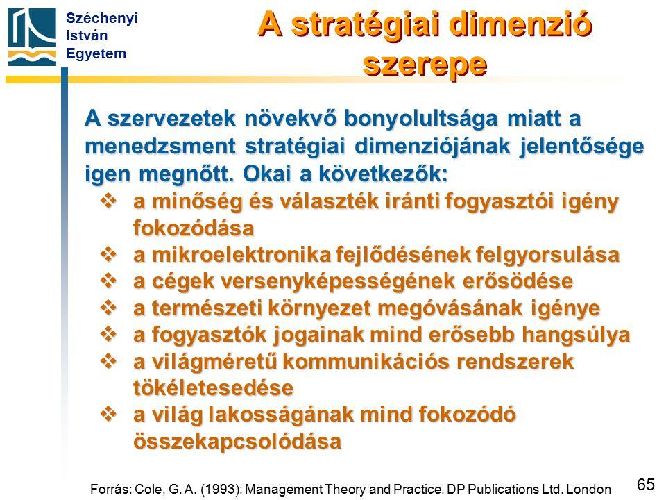 Széchenyi István Egyetem 65 Forrás: Cole, G. A. (1993): Management Theory and Practice. DP Publications Ltd. London A stratégiai dimenzió szerepe A sz