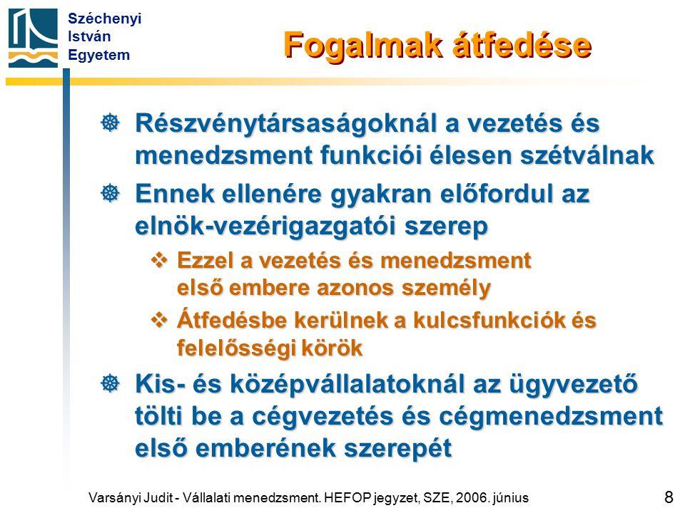 Széchenyi István Egyetem 9 Személyi vonatkozások  A vezetés és menedzsment feladata és felelőssége összhangban áll egymással  Magasabb szinthez nagyobb felelősség tartozik  Ehhez kell igazítani a célszemély szaktudását, felelősségérzetét, döntési képességét és teherbírását  A tekintélyt a beosztás foka és a célszemély képességei együtt határozzák meg Varsányi Judit - Vállalati menedzsment.