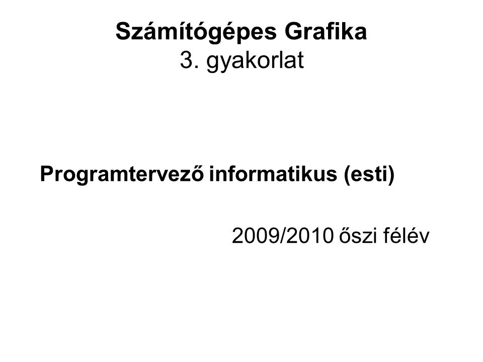 Számítógépes Grafika 3. gyakorlat Programtervező informatikus (esti) 2009/2010 őszi félév