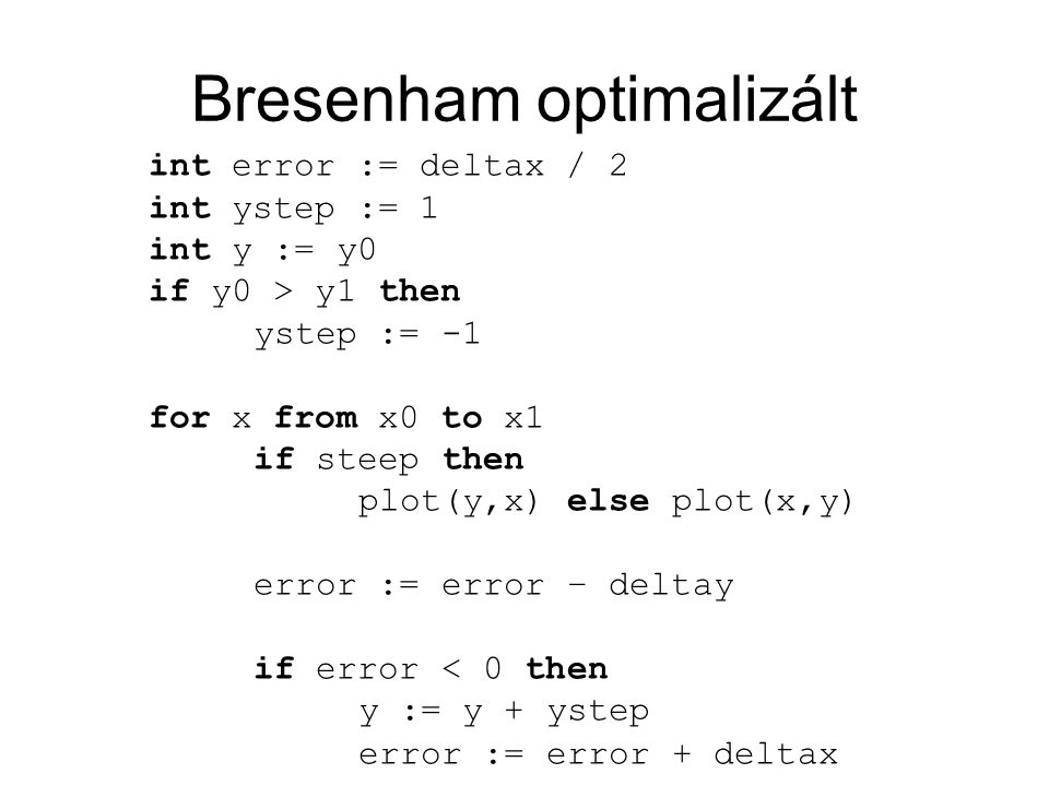 Bresenham optimalizált int error := deltax / 2 int ystep := 1 int y := y0 if y0 > y1 then ystep := -1 for x from x0 to x1 if steep then plot(y,x) else plot(x,y) error := error – deltay if error < 0 then y := y + ystep error := error + deltax