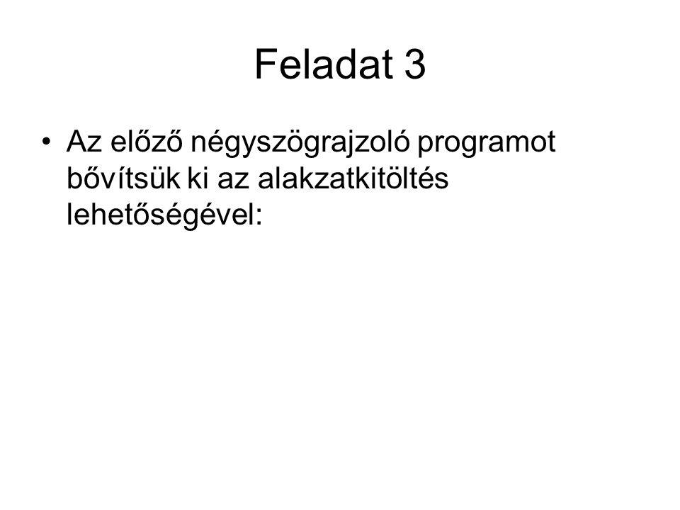 Feladat 3 Az előző négyszögrajzoló programot bővítsük ki az alakzatkitöltés lehetőségével: