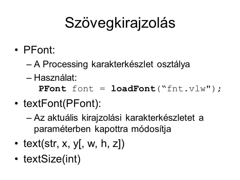 Szövegkirajzolás PFont: –A Processing karakterkészlet osztálya –Használat: PFont font = loadFont( fnt.vlw ); textFont(PFont): –Az aktuális kirajzolási karakterkészletet a paraméterben kapottra módosítja text(str, x, y[, w, h, z]) textSize(int)