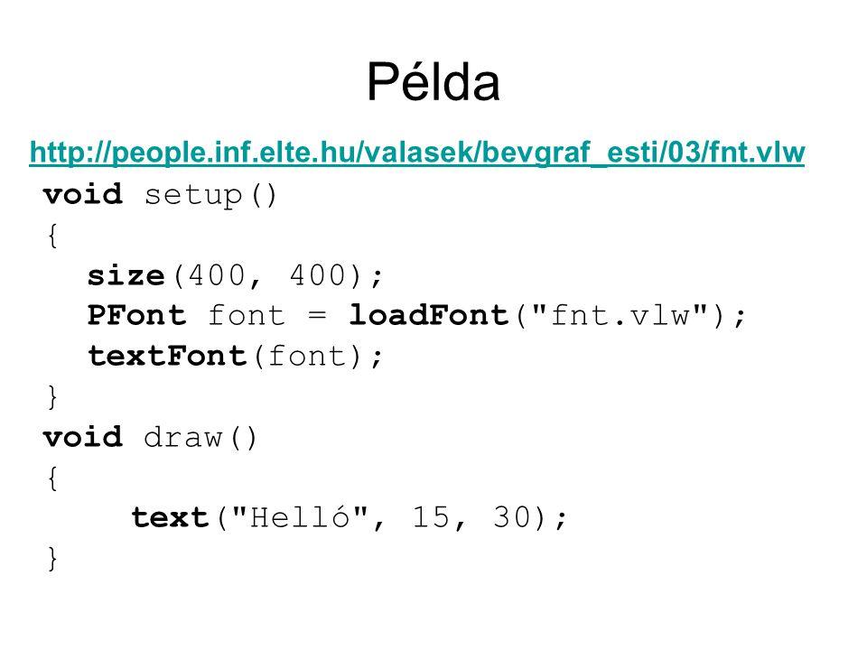 Példa void setup() { size(400, 400); PFont font = loadFont( fnt.vlw ); textFont(font); } void draw() { text( Helló , 15, 30); } http://people.inf.elte.hu/valasek/bevgraf_esti/03/fnt.vlw