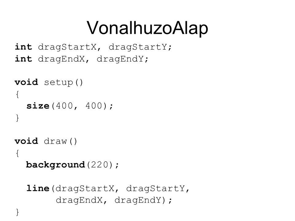 VonalhuzoAlap void mousePressed() { if (mouseButton == LEFT) { dragStartX = dragEndX = mouseX; dragStartY = dragEndY = mouseY; } void mouseDragged() { if (mouseButton == LEFT) { dragEndX = mouseX; dragEndY = mouseY; }