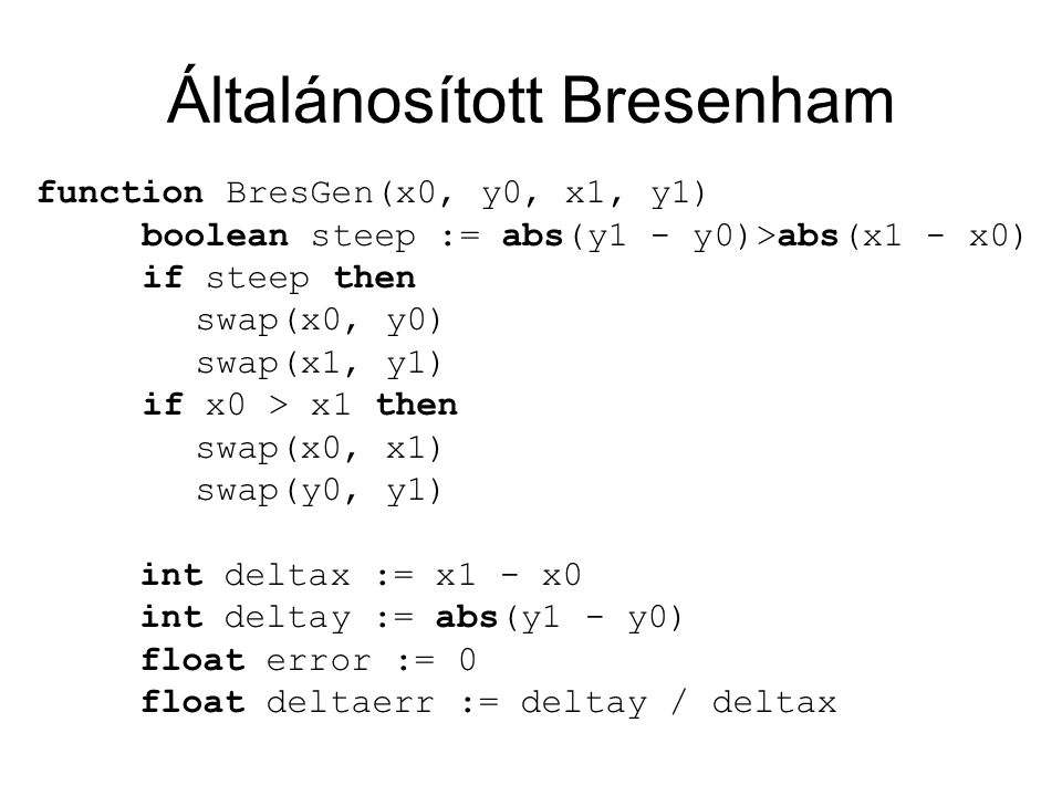 Általánosított Bresenham function BresGen(x0, y0, x1, y1) boolean steep := abs(y1 - y0)>abs(x1 - x0) if steep then swap(x0, y0) swap(x1, y1) if x0 > x1 then swap(x0, x1) swap(y0, y1) int deltax := x1 - x0 int deltay := abs(y1 - y0) float error := 0 float deltaerr := deltay / deltax