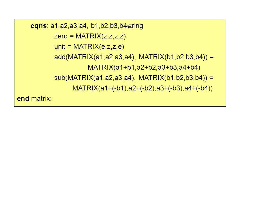 eqns: a1,a2,a3,a4, b1,b2,b3,b4  ring zero = MATRIX(z,z,z,z) unit = MATRIX(e,z,z,e) add(MATRIX(a1,a2,a3,a4), MATRIX(b1,b2,b3,b4)) = MATRIX(a1+b1,a2+b2,a3+b3,a4+b4) sub(MATRIX(a1,a2,a3,a4), MATRIX(b1,b2,b3,b4)) = MATRIX(a1+(-b1),a2+(-b2),a3+(-b3),a4+(-b4)) end matrix;