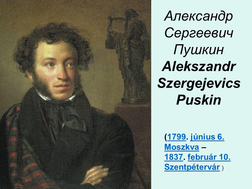 Александр Сергеевич Пушкин Alekszandr Szergejevics Puskin (1799. június 6. Moszkva –1799június 6. Moszkva 18371837. február 10. Szentpétervár )február