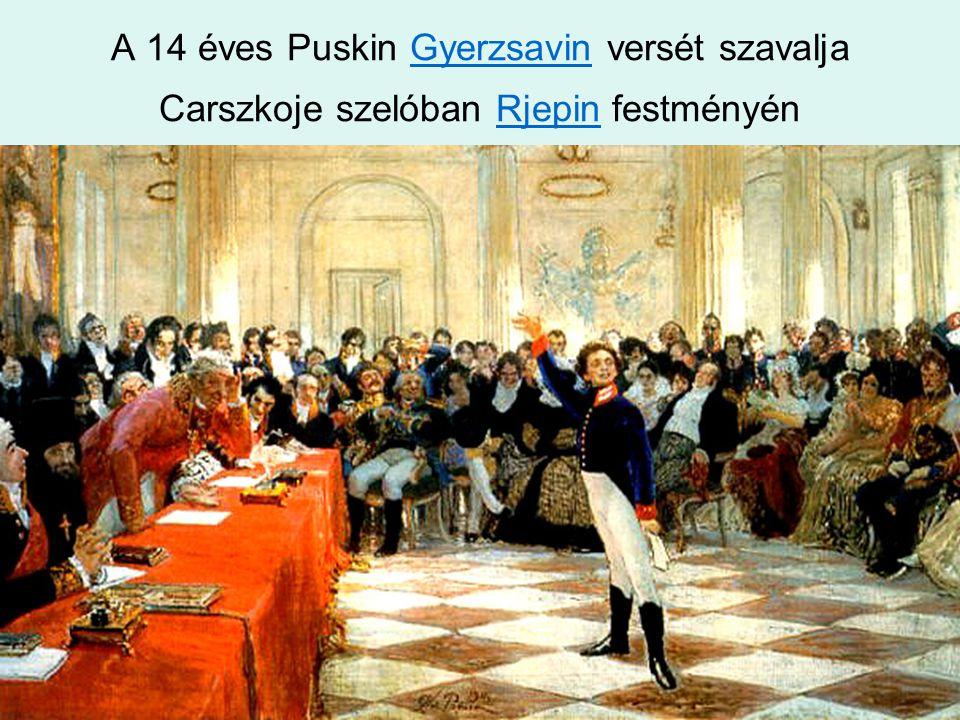 A 14 éves Puskin Gyerzsavin versét szavalja Carszkoje szelóban Rjepin festményénGyerzsavinRjepin