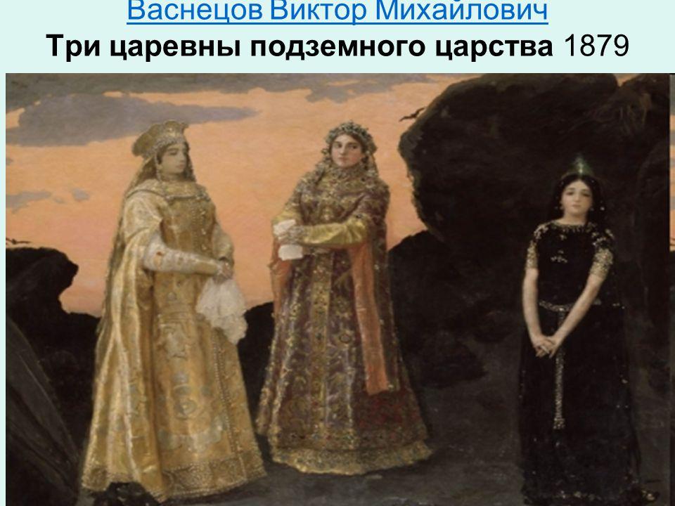 Васнецов Виктор Михайлович Васнецов Виктор Михайлович Три царевны подземного царства 1879