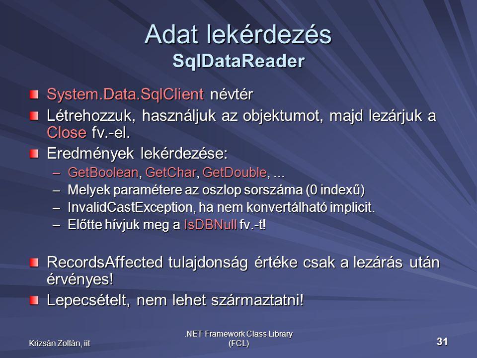 Krizsán Zoltán, iit.NET Framework Class Library (FCL) 31 Adat lekérdezés SqlDataReader System.Data.SqlClient névtér Létrehozzuk, használjuk az objektumot, majd lezárjuk a Close fv.-el.