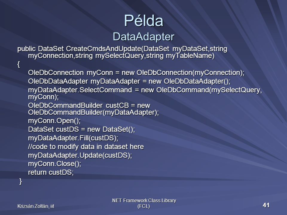 Krizsán Zoltán, iit.NET Framework Class Library (FCL) 41 Példa DataAdapter public DataSet CreateCmdsAndUpdate(DataSet myDataSet,string myConnection,string mySelectQuery,string myTableName) { OleDbConnection myConn = new OleDbConnection(myConnection); OleDbConnection myConn = new OleDbConnection(myConnection); OleDbDataAdapter myDataAdapter = new OleDbDataAdapter(); OleDbDataAdapter myDataAdapter = new OleDbDataAdapter(); myDataAdapter.SelectCommand = new OleDbCommand(mySelectQuery, myConn); myDataAdapter.SelectCommand = new OleDbCommand(mySelectQuery, myConn); OleDbCommandBuilder custCB = new OleDbCommandBuilder(myDataAdapter); OleDbCommandBuilder custCB = new OleDbCommandBuilder(myDataAdapter);myConn.Open(); DataSet custDS = new DataSet(); myDataAdapter.Fill(custDS); myDataAdapter.Fill(custDS); //code to modify data in dataset here myDataAdapter.Update(custDS);myConn.Close(); return custDS; }