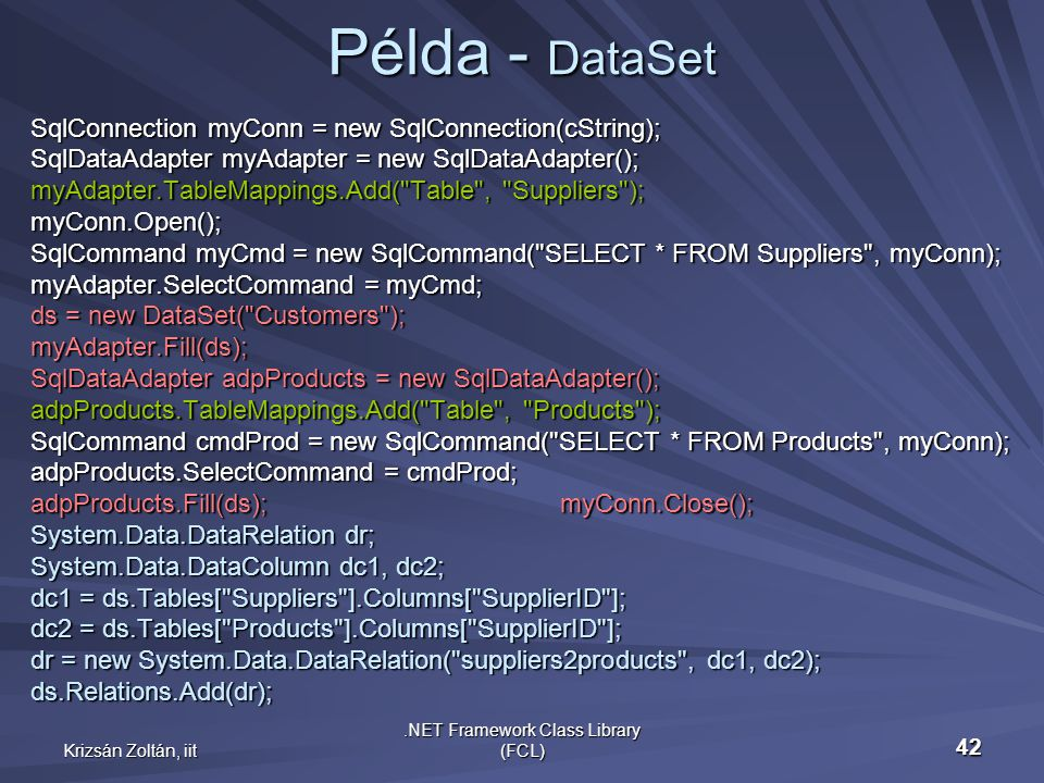 Krizsán Zoltán, iit.NET Framework Class Library (FCL) 42 Példa - DataSet SqlConnection myConn = new SqlConnection(cString); SqlDataAdapter myAdapter = new SqlDataAdapter(); myAdapter.TableMappings.Add( Table , Suppliers ); myConn.Open(); SqlCommand myCmd = new SqlCommand( SELECT * FROM Suppliers , myConn); myAdapter.SelectCommand = myCmd; ds = new DataSet( Customers ); myAdapter.Fill(ds); SqlDataAdapter adpProducts = new SqlDataAdapter(); adpProducts.TableMappings.Add( Table , Products ); SqlCommand cmdProd = new SqlCommand( SELECT * FROM Products , myConn); adpProducts.SelectCommand = cmdProd; adpProducts.Fill(ds); myConn.Close(); System.Data.DataRelation dr; System.Data.DataColumn dc1, dc2; dc1 = ds.Tables[ Suppliers ].Columns[ SupplierID ]; dc2 = ds.Tables[ Products ].Columns[ SupplierID ]; dr = new System.Data.DataRelation( suppliers2products , dc1, dc2); ds.Relations.Add(dr);