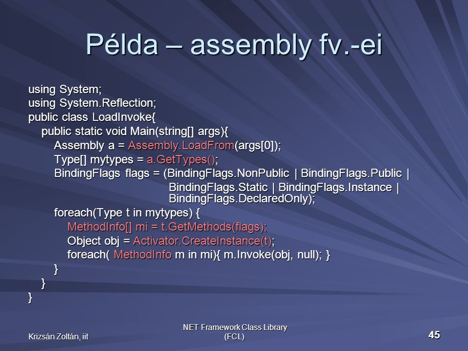 Krizsán Zoltán, iit.NET Framework Class Library (FCL) 45 Példa – assembly fv.-ei using System; using System.Reflection; public class LoadInvoke{ public static void Main(string[] args){ public static void Main(string[] args){ Assembly a = Assembly.LoadFrom(args[0]); Assembly a = Assembly.LoadFrom(args[0]); Type[] mytypes = a.GetTypes(); Type[] mytypes = a.GetTypes(); BindingFlags flags = (BindingFlags.NonPublic | BindingFlags.Public | BindingFlags flags = (BindingFlags.NonPublic | BindingFlags.Public | BindingFlags.Static | BindingFlags.Instance | BindingFlags.DeclaredOnly); BindingFlags.Static | BindingFlags.Instance | BindingFlags.DeclaredOnly); foreach(Type t in mytypes) { foreach(Type t in mytypes) { MethodInfo[] mi = t.GetMethods(flags); MethodInfo[] mi = t.GetMethods(flags); Object obj = Activator.CreateInstance(t); Object obj = Activator.CreateInstance(t); foreach( MethodInfo m in mi){ m.Invoke(obj, null); } foreach( MethodInfo m in mi){ m.Invoke(obj, null); } } }}