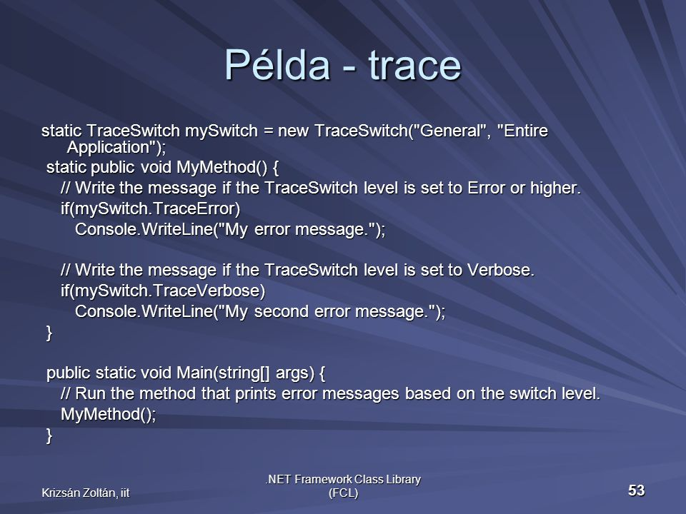 Krizsán Zoltán, iit.NET Framework Class Library (FCL) 53 Példa - trace static TraceSwitch mySwitch = new TraceSwitch( General , Entire Application ); static public void MyMethod() { static public void MyMethod() { // Write the message if the TraceSwitch level is set to Error or higher.
