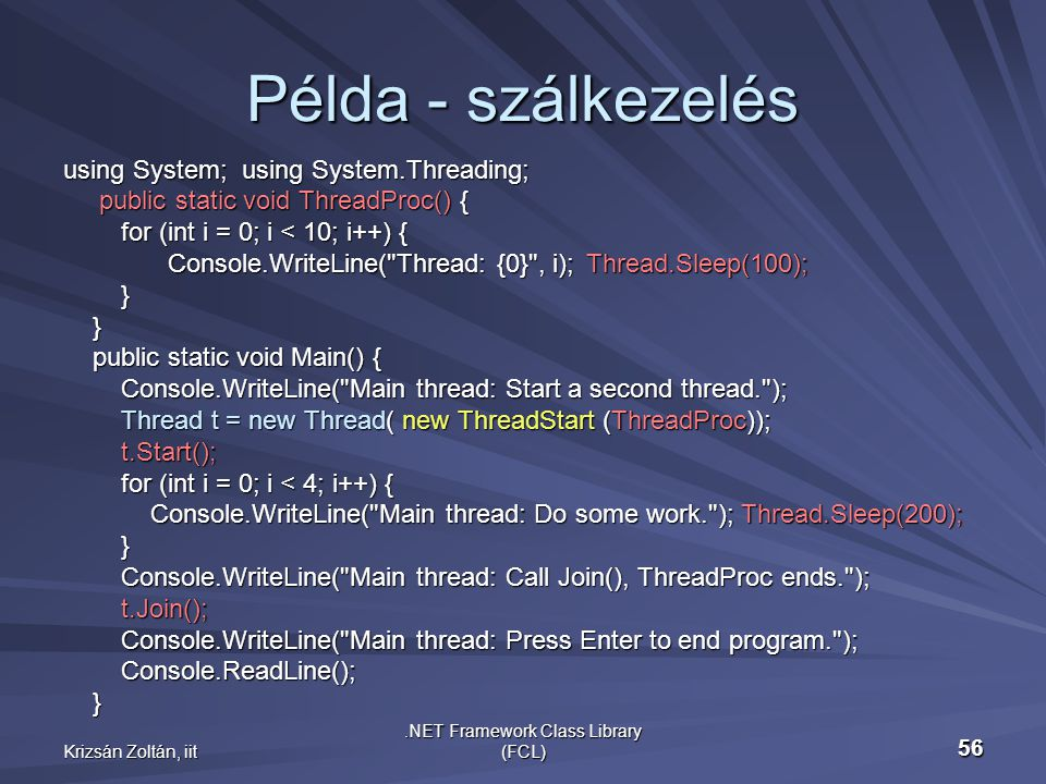 Krizsán Zoltán, iit.NET Framework Class Library (FCL) 56 Példa - szálkezelés using System; using System.Threading; public static void ThreadProc() { public static void ThreadProc() { for (int i = 0; i < 10; i++) { for (int i = 0; i < 10; i++) { Console.WriteLine( Thread: {0} , i);Thread.Sleep(100); } } public static void Main() { public static void Main() { Console.WriteLine( Main thread: Start a second thread. ); Console.WriteLine( Main thread: Start a second thread. ); Thread t = new Thread( new ThreadStart (ThreadProc)); Thread t = new Thread( new ThreadStart (ThreadProc)); t.Start(); t.Start(); for (int i = 0; i < 4; i++) { for (int i = 0; i < 4; i++) { Console.WriteLine( Main thread: Do some work. ); Thread.Sleep(200); Console.WriteLine( Main thread: Do some work. ); Thread.Sleep(200); } Console.WriteLine( Main thread: Call Join(), ThreadProc ends. ); Console.WriteLine( Main thread: Call Join(), ThreadProc ends. ); t.Join(); t.Join(); Console.WriteLine( Main thread: Press Enter to end program. ); Console.WriteLine( Main thread: Press Enter to end program. ); Console.ReadLine(); Console.ReadLine(); }