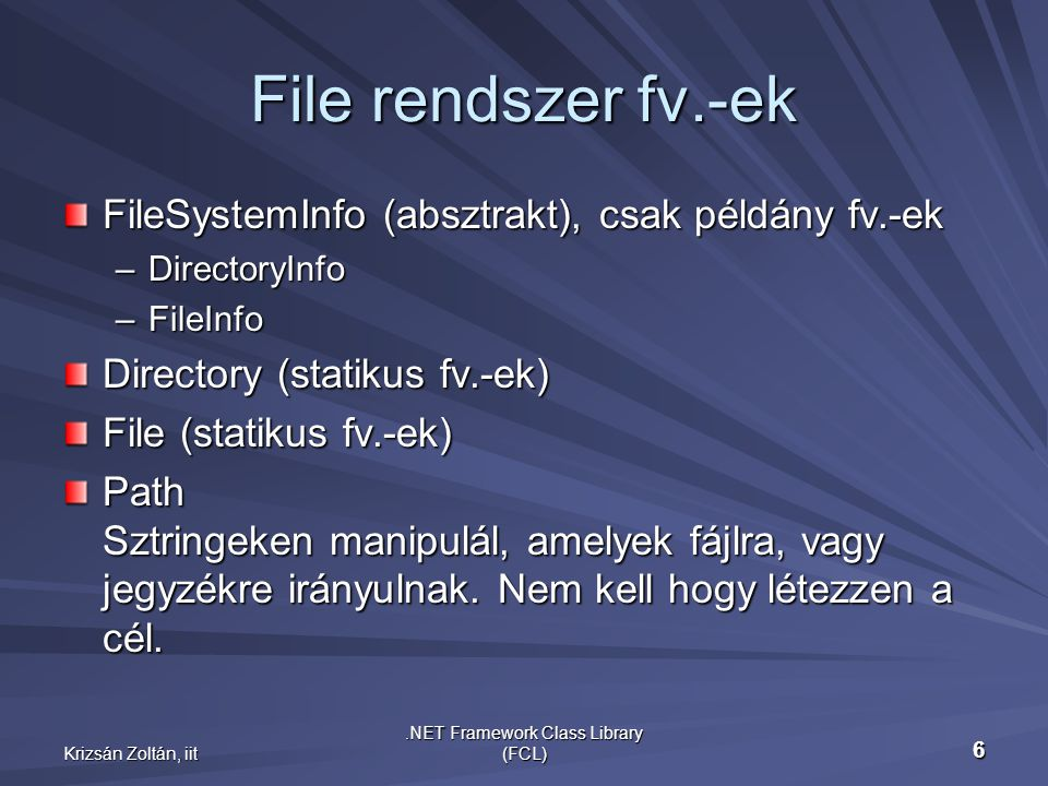 Krizsán Zoltán, iit.NET Framework Class Library (FCL) 7 Példa – File rendszer DirectoryInfo dir = new DirectoryInfo(Directory.GetCurrentDirectory()); DirectoryInfo dir = new DirectoryInfo(Directory.GetCurrentDirectory()); Console.WriteLine( Current Dir: {0} , dir.FullName); Console.WriteLine( Current Dir: {0} , dir.FullName); foreach (FileInfo f in dir.GetFiles()) { Console.WriteLine( {0,-14}{1,10}{2,20} , f.Name, f.Length, f.LastWriteTime); Console.WriteLine( {0,-14}{1,10}{2,20} , f.Name, f.Length, f.LastWriteTime);} Process p = Process.GetCurrentProcess(); Process p = Process.GetCurrentProcess(); ProcessModule pm = p.MainModule; ProcessModule pm = p.MainModule; string s = pm.ModuleName; string s = pm.ModuleName; Console.WriteLine( Path.GetFullPath(s) ); Console.WriteLine( Path.GetFullPath(s) ); Console.WriteLine( Path.GetFileName(s) ); Console.WriteLine( Path.GetFileName(s) ); Console.WriteLine( Path.GetFileNameWithoutExtension(s)); Console.WriteLine( Path.GetFileNameWithoutExtension(s)); Console.WriteLine(Path.GetDirectoryName(Directory.GetCurrentDirectory())); Console.WriteLine(Path.GetPathRoot(Directory.GetCurrentDirectory())); Console.WriteLine( Path.GetTempPath() ); Console.WriteLine( Path.GetTempPath() ); Console.WriteLine( Path.GetTempFileName() );