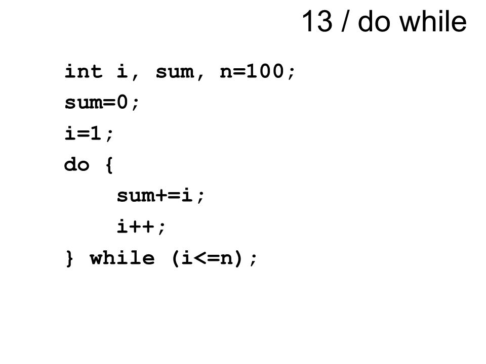 13 / do while int i, sum, n=100; sum=0; i=1; do { sum+=i; i++; } while (i<=n);