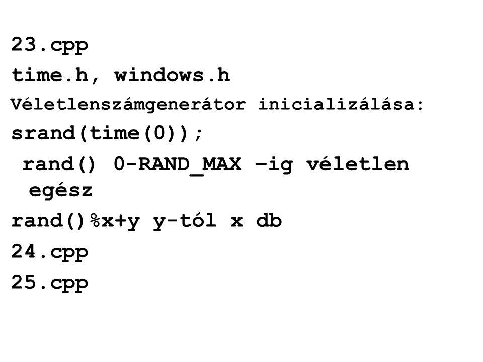 23.cpp time.h, windows.h Véletlenszámgenerátor inicializálása: srand(time(0)); rand() 0-RAND_MAX –ig véletlen egész rand()%x+y y-tól x db 24.cpp 25.cpp