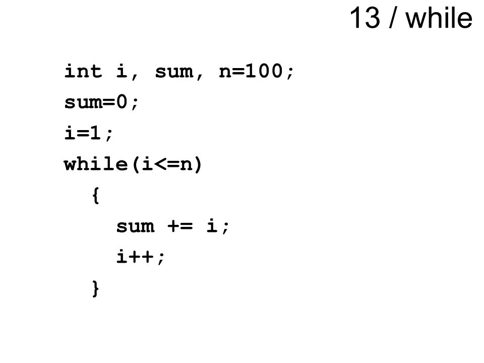 13 / while int i, sum, n=100; sum=0; i=1; while(i<=n) { sum += i; i++; }