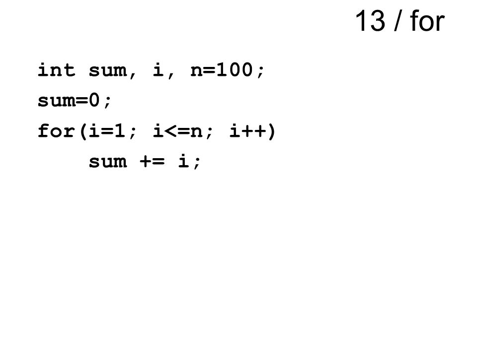 13 / for int sum, i, n=100; sum=0; for(i=1; i<=n; i++) sum += i;