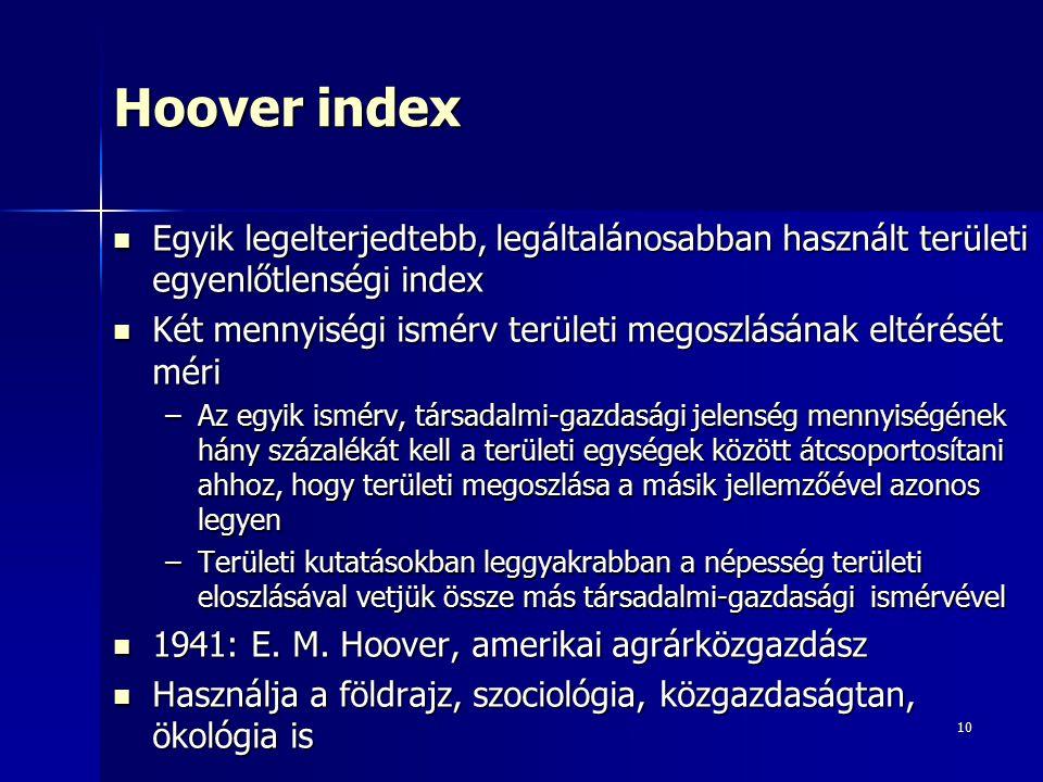10 Hoover index Egyik legelterjedtebb, legáltalánosabban használt területi egyenlőtlenségi index Egyik legelterjedtebb, legáltalánosabban használt területi egyenlőtlenségi index Két mennyiségi ismérv területi megoszlásának eltérését méri Két mennyiségi ismérv területi megoszlásának eltérését méri –Az egyik ismérv, társadalmi-gazdasági jelenség mennyiségének hány százalékát kell a területi egységek között átcsoportosítani ahhoz, hogy területi megoszlása a másik jellemzőével azonos legyen –Területi kutatásokban leggyakrabban a népesség területi eloszlásával vetjük össze más társadalmi-gazdasági ismérvével 1941: E.