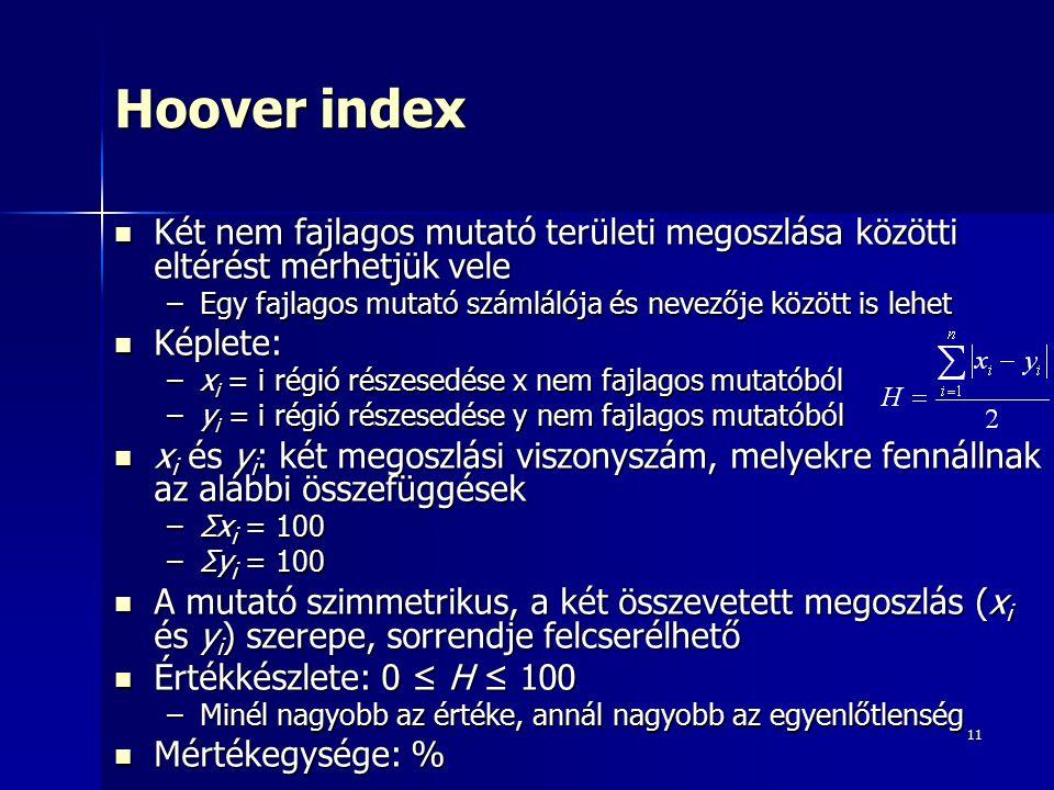 11 Hoover index Két nem fajlagos mutató területi megoszlása közötti eltérést mérhetjük vele Két nem fajlagos mutató területi megoszlása közötti eltérést mérhetjük vele –Egy fajlagos mutató számlálója és nevezője között is lehet Képlete: Képlete: –x i = i régió részesedése x nem fajlagos mutatóból –y i = i régió részesedése y nem fajlagos mutatóból x i és y i : két megoszlási viszonyszám, melyekre fennállnak az alábbi összefüggések x i és y i : két megoszlási viszonyszám, melyekre fennállnak az alábbi összefüggések –Σx i = 100 –Σy i = 100 A mutató szimmetrikus, a két összevetett megoszlás (x i és y i ) szerepe, sorrendje felcserélhető A mutató szimmetrikus, a két összevetett megoszlás (x i és y i ) szerepe, sorrendje felcserélhető Értékkészlete: 0 ≤ H ≤ 100 Értékkészlete: 0 ≤ H ≤ 100 –Minél nagyobb az értéke, annál nagyobb az egyenlőtlenség Mértékegysége: % Mértékegysége: %