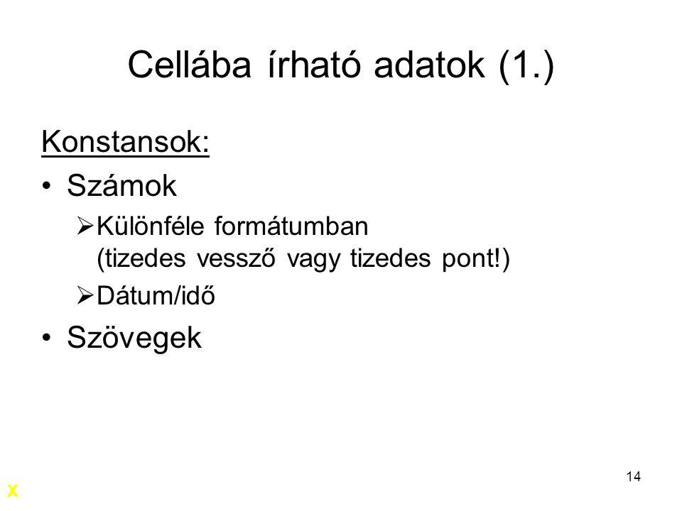14 Cellába írható adatok (1.) Konstansok: Számok  Különféle formátumban (tizedes vessző vagy tizedes pont!)  Dátum/idő Szövegek X