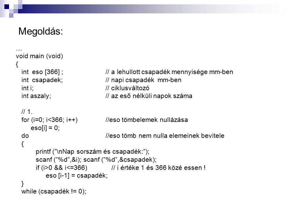 Megoldás: … void main (void) { int eso [366] ; // a lehullott csapadék mennyisége mm-ben int csapadek; // napi csapadék mm-ben int i; // ciklusváltozó