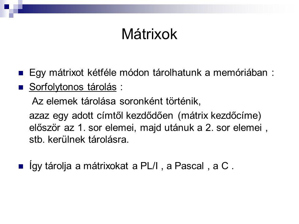 Mátrixok Egy mátrixot kétféle módon tárolhatunk a memóriában : Sorfolytonos tárolás : Az elemek tárolása soronként történik, azaz egy adott címtől kez