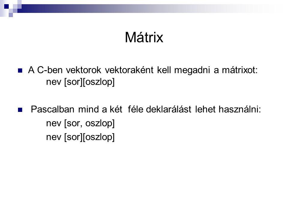 Mátrix A C-ben vektorok vektoraként kell megadni a mátrixot: nev [sor][oszlop] Pascalban mind a két féle deklarálást lehet használni: nev [sor, oszlop