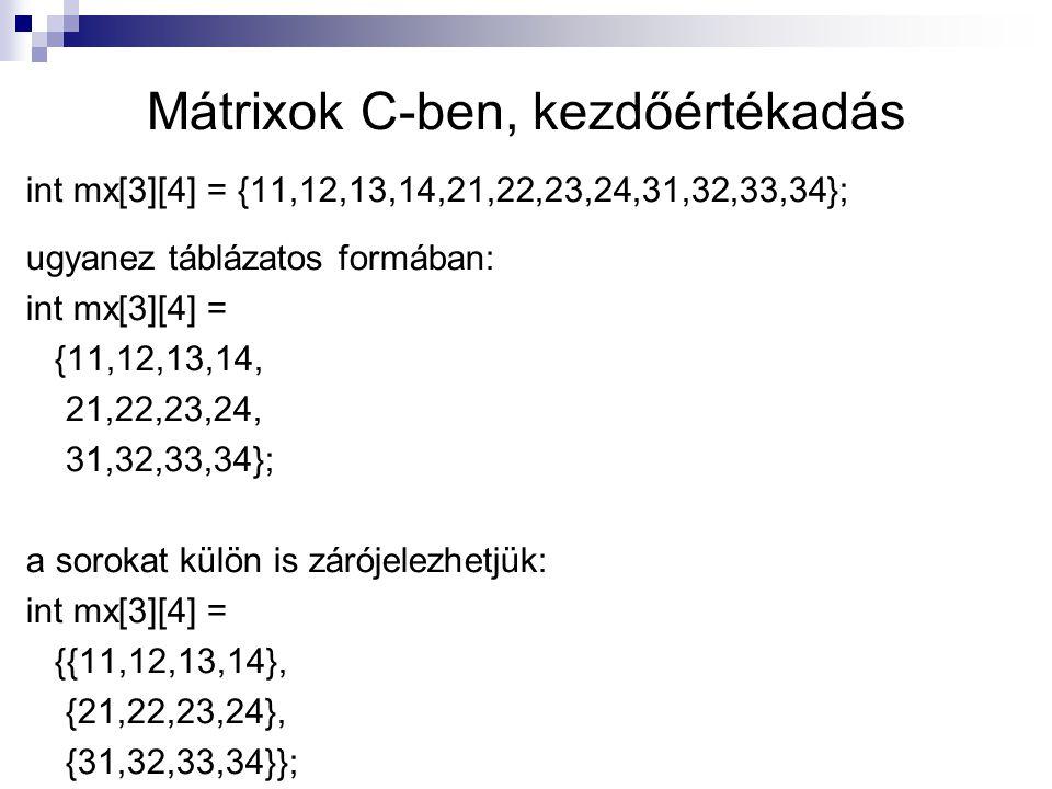 Mátrixok C-ben, kezdőértékadás int mx[3][4] = {11,12,13,14,21,22,23,24,31,32,33,34}; ugyanez táblázatos formában: int mx[3][4] = {11,12,13,14, 21,22,2