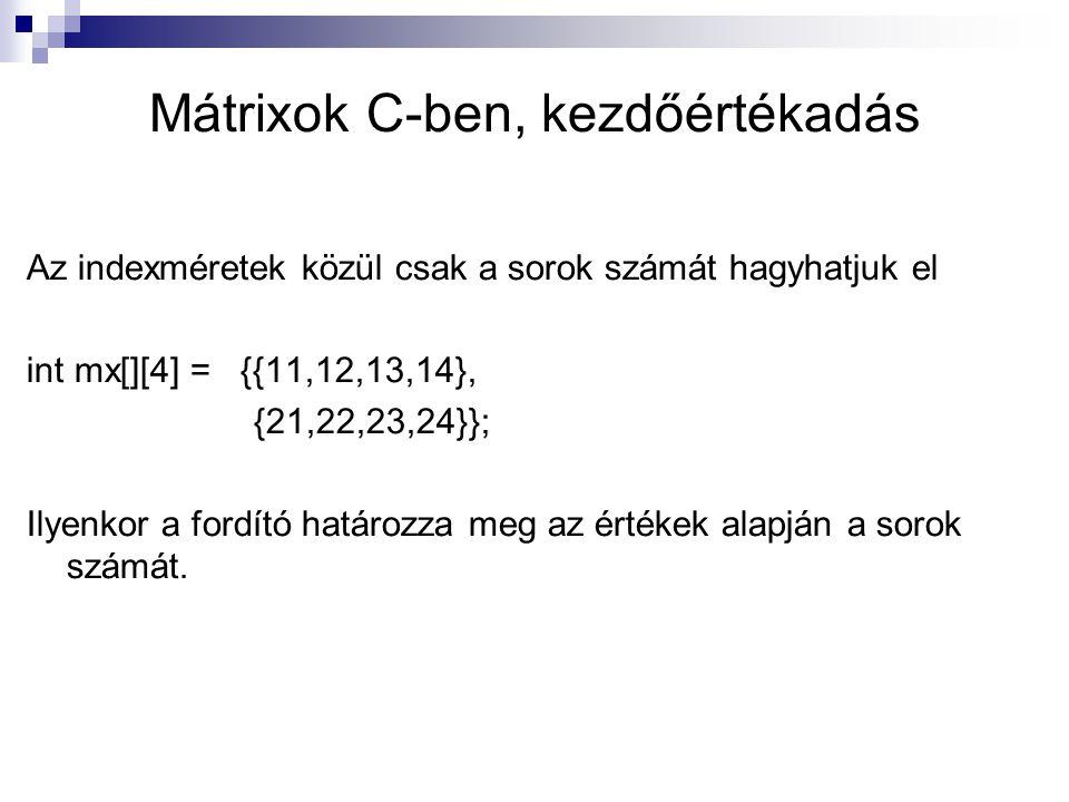 Mátrixok C-ben, kezdőértékadás Az indexméretek közül csak a sorok számát hagyhatjuk el int mx[][4] = {{11,12,13,14}, {21,22,23,24}}; Ilyenkor a fordít