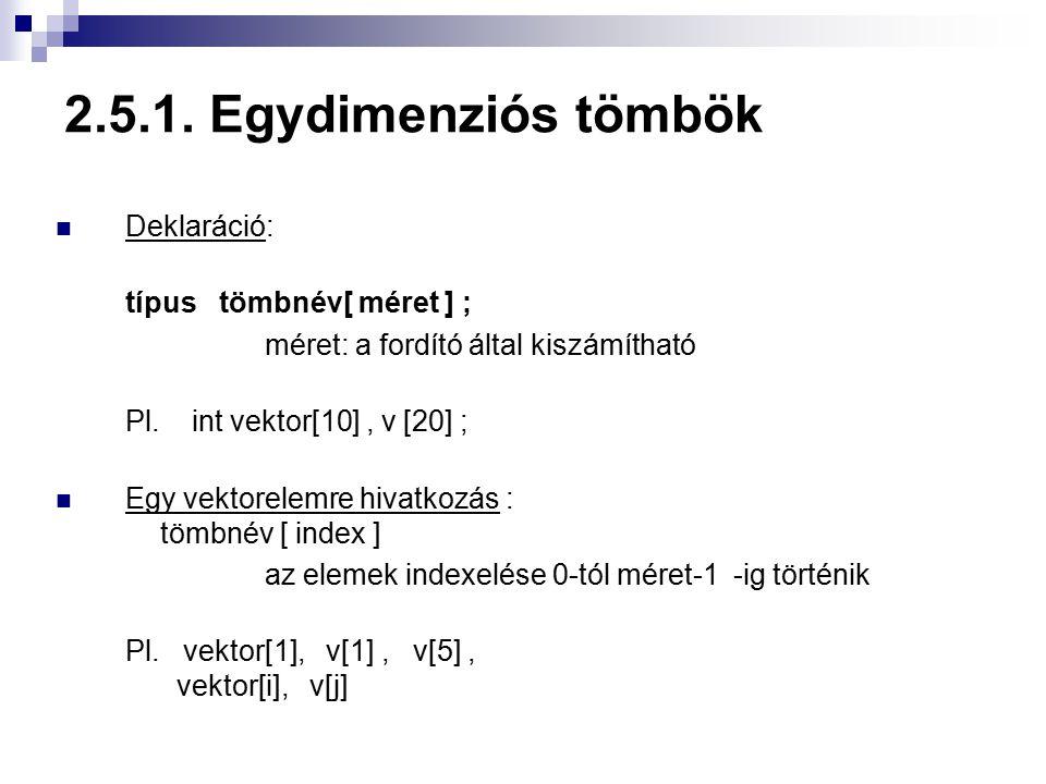 2.5.1. Egydimenziós tömbök Deklaráció: típus tömbnév[ méret ] ; méret: a fordító által kiszámítható Pl. int vektor[10], v [20] ; Egy vektorelemre hiva