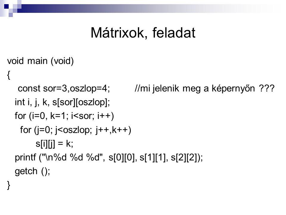 Mátrixok, feladat void main (void) { const sor=3,oszlop=4; //mi jelenik meg a képernyőn ??? int i, j, k, s[sor][oszlop]; for (i=0, k=1; i<sor; i++) fo