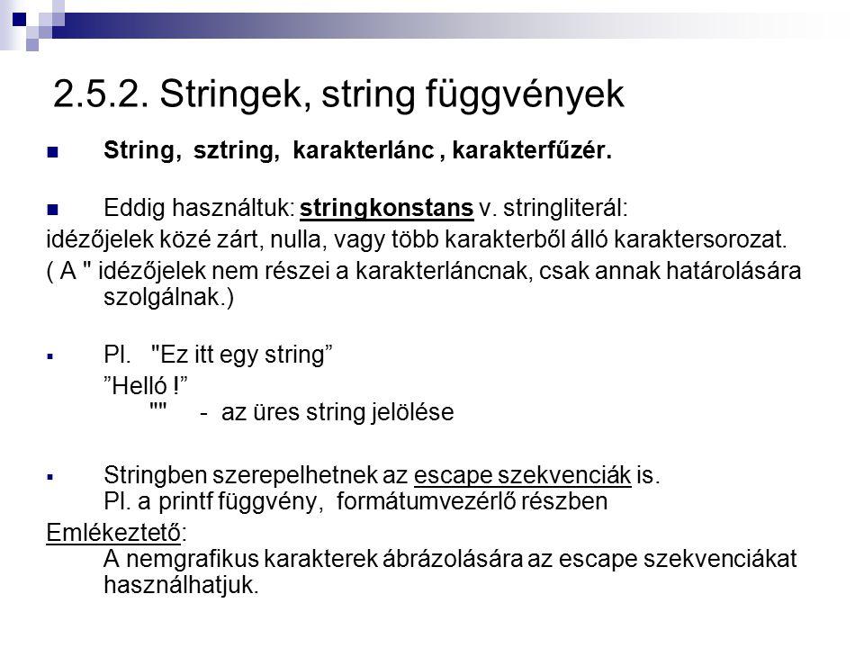 2.5.2. Stringek, string függvények String, sztring, karakterlánc, karakterfűzér. Eddig használtuk: stringkonstans v. stringliterál: idézőjelek közé zá