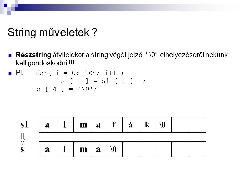String műveletek ? Részstring átvitelekor a string végét jelző ' \0' elhelyezéséről nekünk kell gondoskodni !!! Pl. for( i = 0; i<4; i++ ) s [ i ] = s