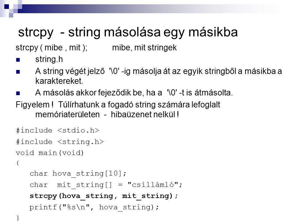 strcpy - string másolása egy másikba strcpy ( mibe, mit ); mibe, mit stringek string.h A string végét jelző '\0' -ig másolja át az egyik stringből a m