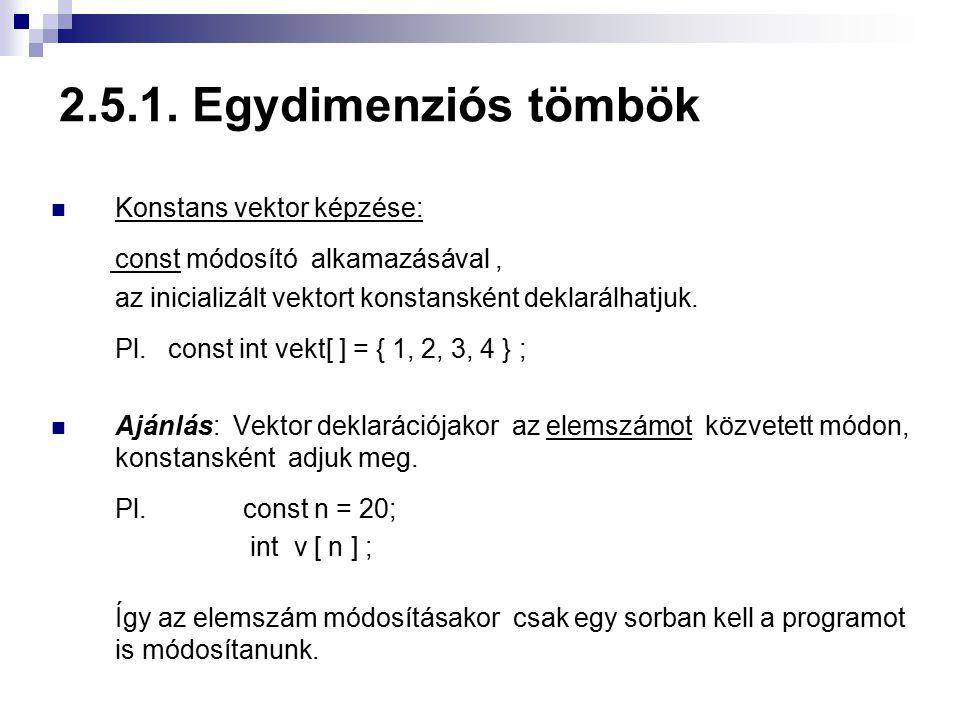 2.5.1. Egydimenziós tömbök Konstans vektor képzése: const módosító alkamazásával, az inicializált vektort konstansként deklarálhatjuk. Pl. const int v