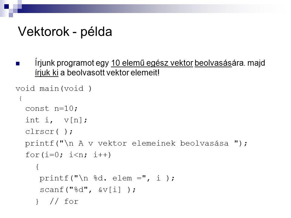 Vektorok - példa Írjunk programot egy 10 elemű egész vektor beolvasására. majd írjuk ki a beolvasott vektor elemeit! void main(void ) { const n=10; in