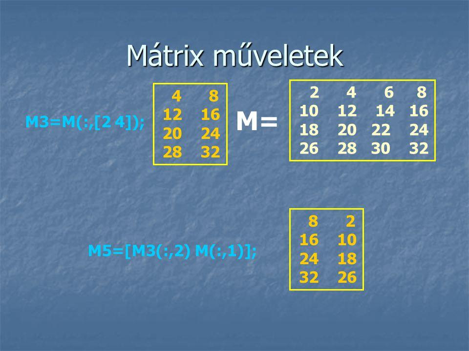 Mátrix műveletek M5=[M3(:,2) M(:,1)]; 8 2 16 10 24 18 32 26 2 4 6 8 10 12 14 16 18 20 22 24 26 28 30 32 M= M3=M(:,[2 4]); 4 8 12 16 20 24 28 32