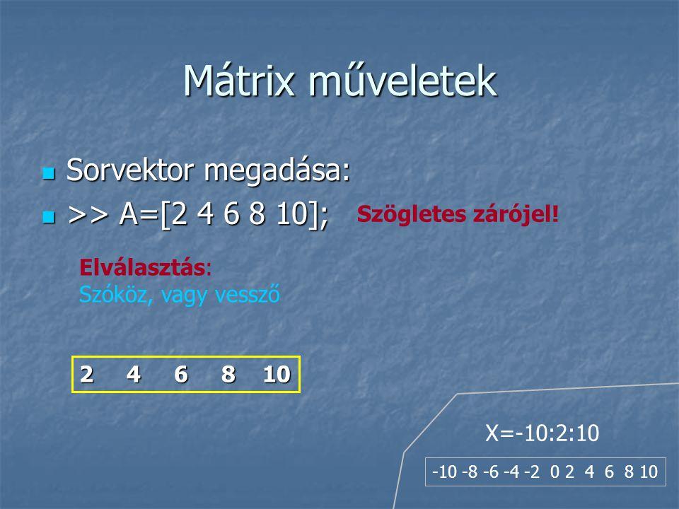 Mátrix műveletek Sorvektor megadása: Sorvektor megadása: >> A=[2 4 6 8 10]; >> A=[2 4 6 8 10]; Elválasztás: Szóköz, vagy vessző Szögletes zárójel.